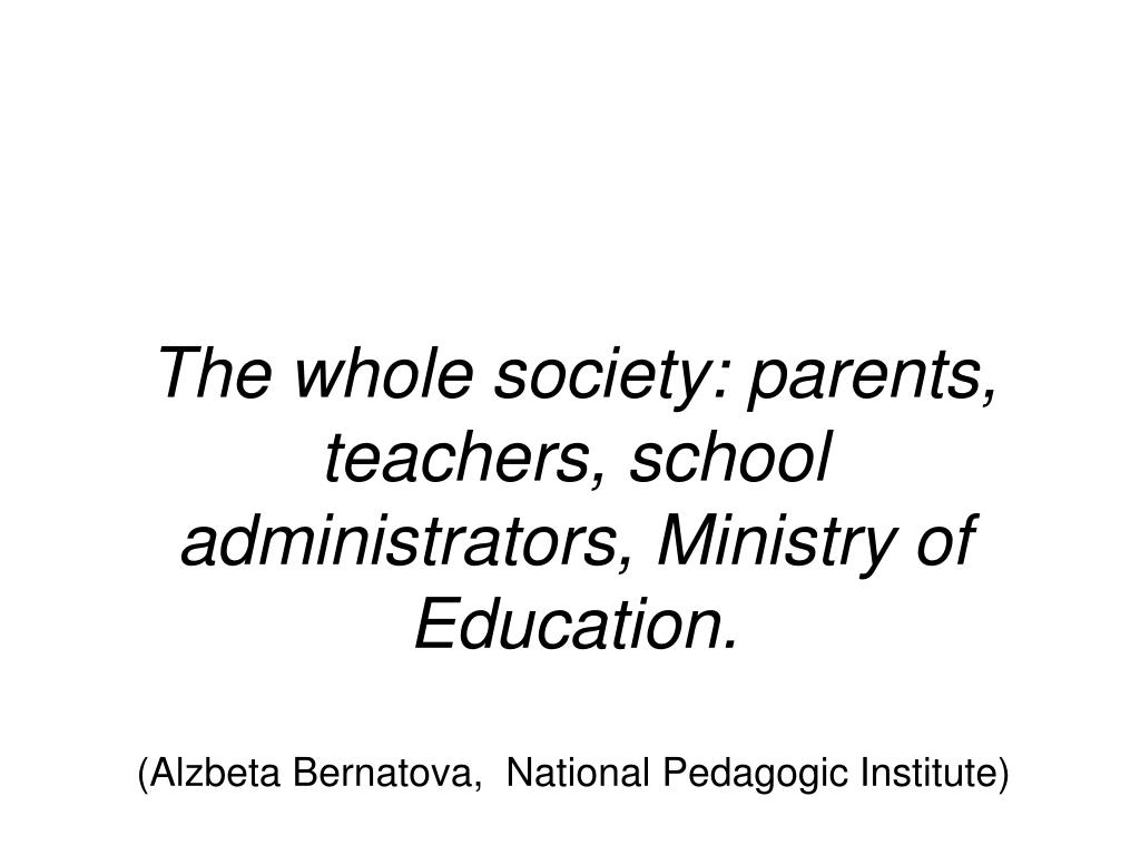 The whole society: parents, teachers, school administrators, Ministry of Education.
