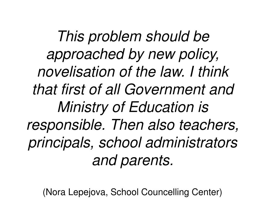 This problem should be approached by new policy,  novelisation of the law. I think that first of all Government and Ministry of Education is responsible. Then also teachers, principals, school administrators and parents.