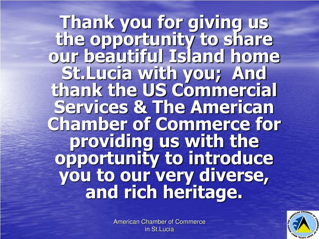 Thank you for giving us the opportunity to share our beautiful Island home St.Lucia with you;  And thank the US Commercial Services & The American Chamber of Commerce for providing us with the opportunity to introduce you to our very diverse, and rich heritage.