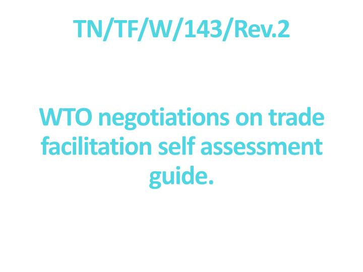 Tn tf w 143 rev 2 wto negotiations on trade facilitation self assessment guide l.jpg