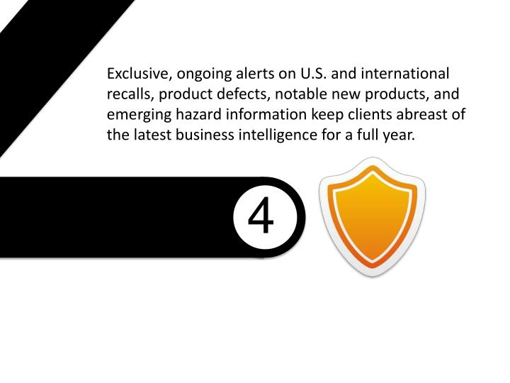 Exclusive, ongoing alerts on U.S. and international recalls, product defects, notable new products, and emerging hazard information keep clients abreast of the latest business intelligence for a full year.