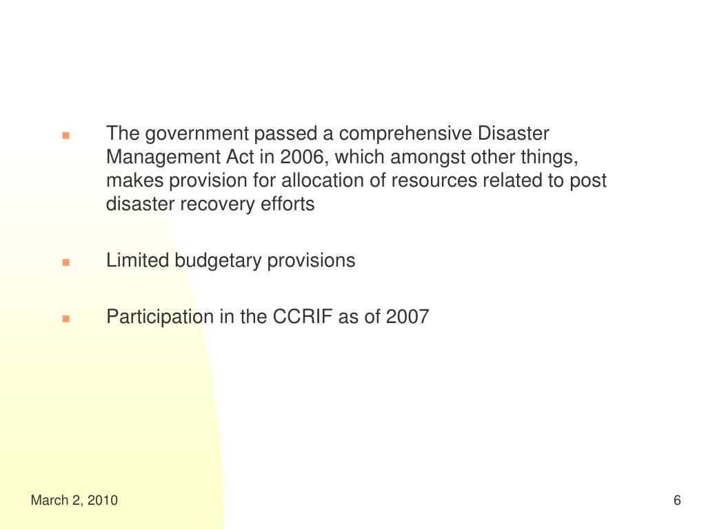 The government passed a comprehensive Disaster Management Act in 2006, which amongst other things, makes provision for allocation of resources related to post disaster recovery efforts