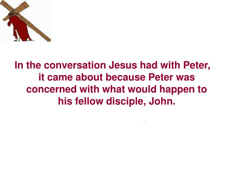 In the conversation Jesus had with Peter, it came about because Peter was concerned with what would happen to his fellow disciple, John.