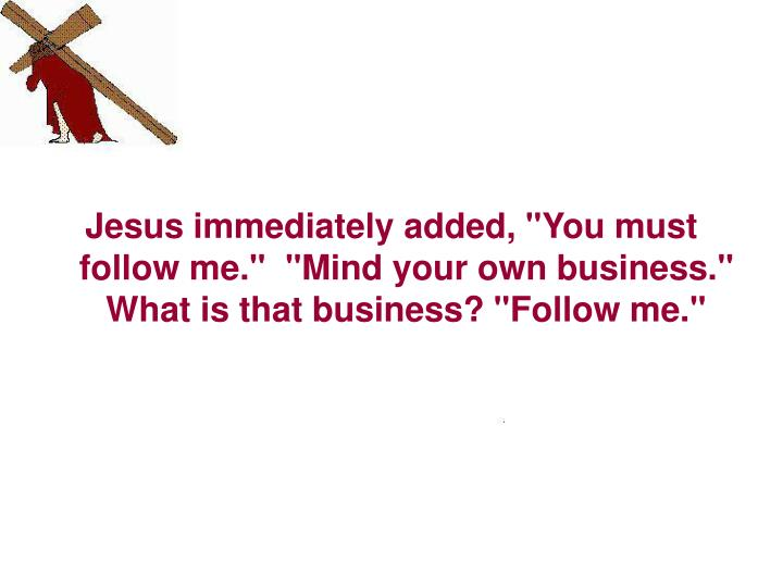 "Jesus immediately added, ""You must follow me.""  ""Mind your own business.""  What is that business? ""Follow me."""