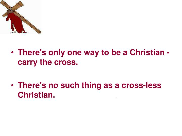 There's only one way to be a Christian - carry the cross.