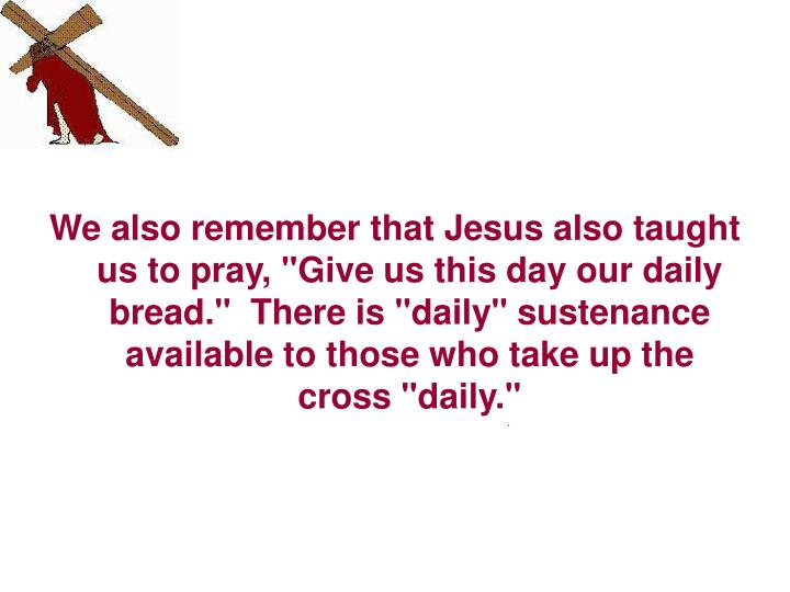 "We also remember that Jesus also taught us to pray, ""Give us this day our daily bread.""  There is ""daily"" sustenance available to those who take up the cross ""daily."""