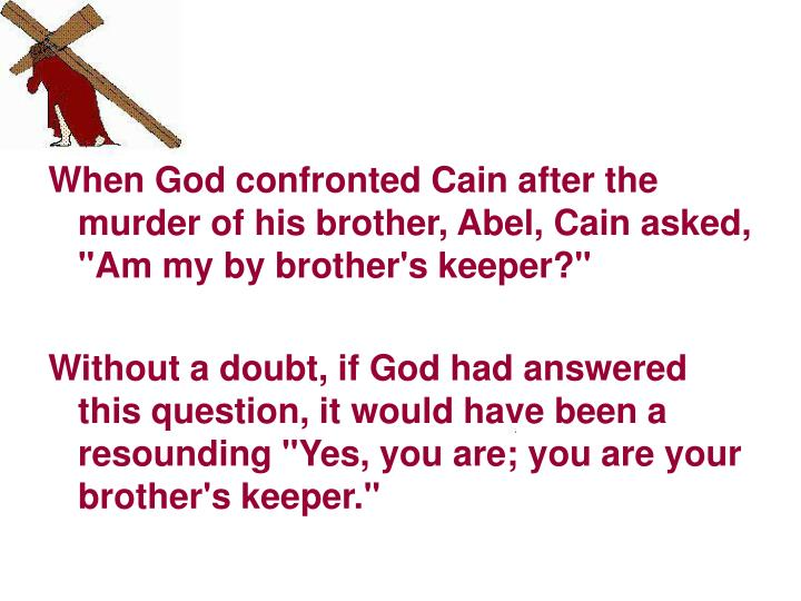 "When God confronted Cain after the murder of his brother, Abel, Cain asked, ""Am my by brother's keeper?"""