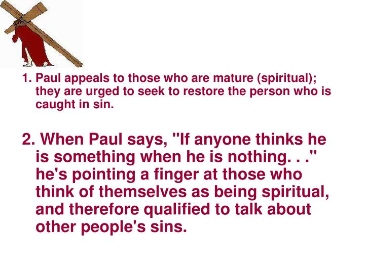 1. Paul appeals to those who are mature (spiritual); they are urged to seek to restore the person who is caught in sin.