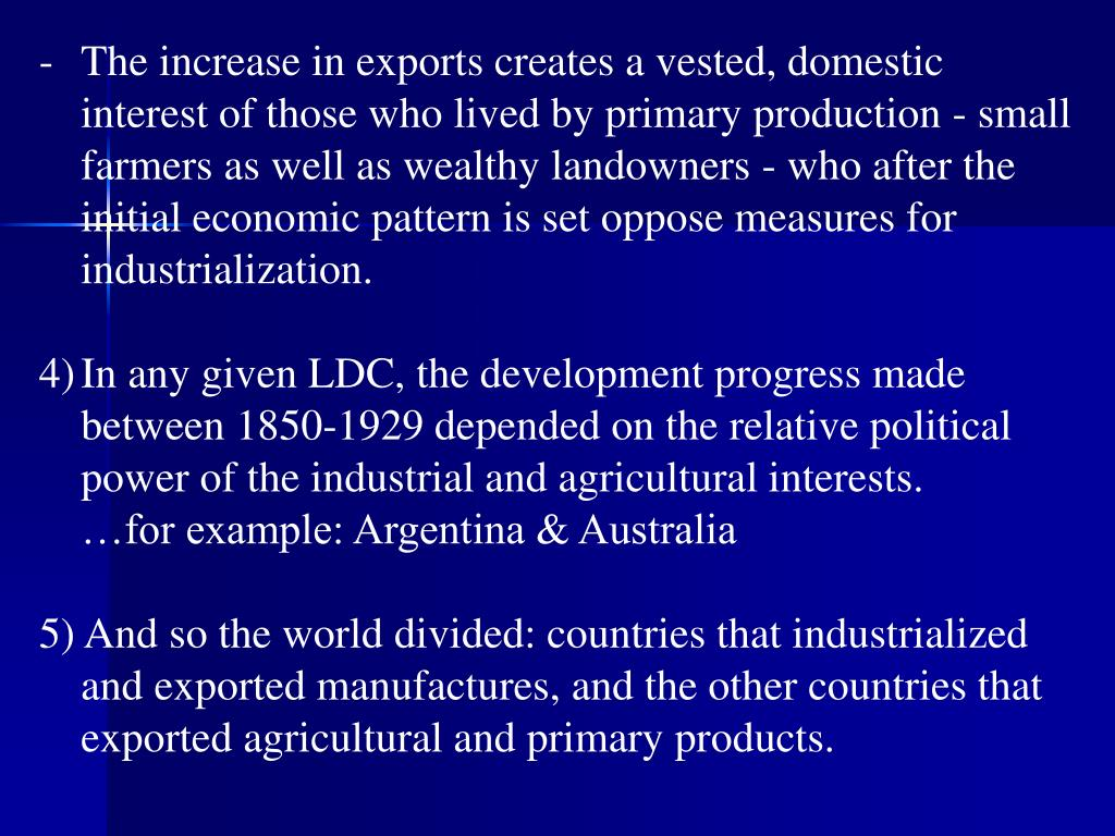 The increase in exports creates a vested, domestic interest of those who lived by primary production - small farmers as well as wealthy landowners - who after the initial economic pattern is set oppose measures for industrialization.