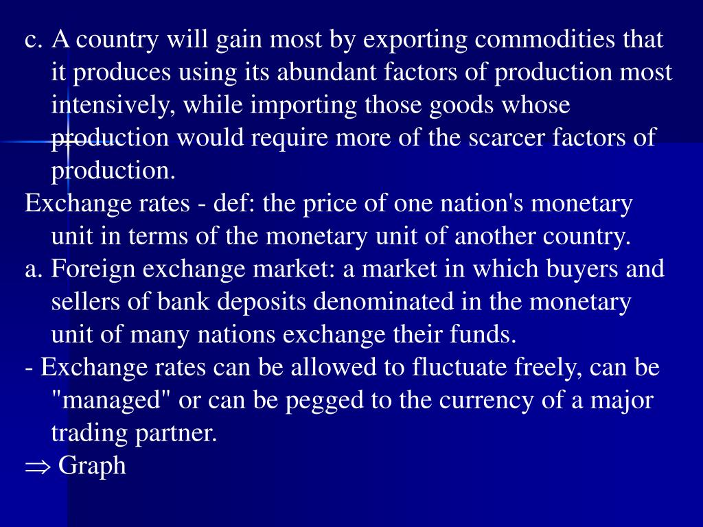 c.	A country will gain most by exporting commodities that it produces using its abundant factors of production most intensively, while importing those goods whose production would require more of the scarcer factors of production.
