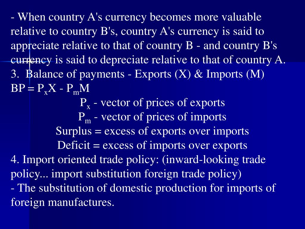 When country A's currency becomes more valuable relative to country B's, country A's currency is said to appreciate relative to that of country B - and country B's currency is said to depreciate relative to that of country A.