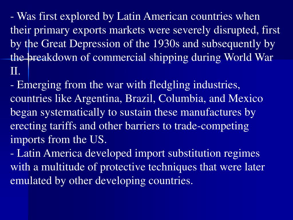- Was first explored by Latin American countries when their primary exports markets were severely disrupted, first by the Great Depression of the 1930s and subsequently by the breakdown of commercial shipping during World War II.