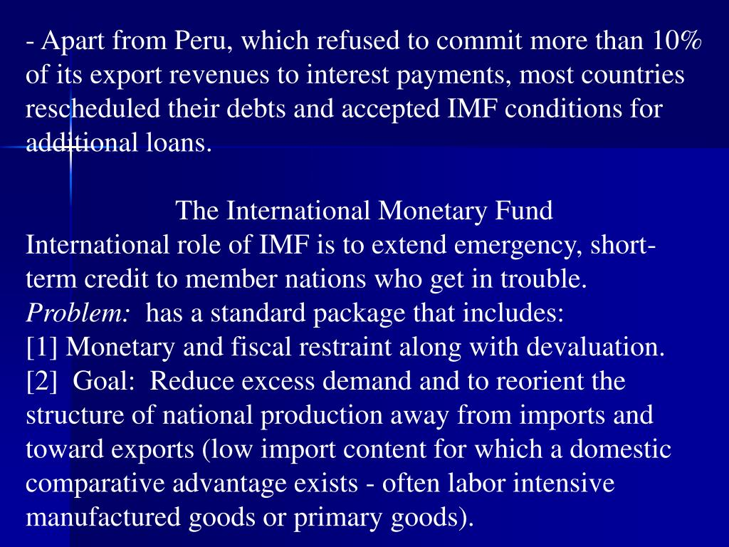 Apart from Peru, which refused to commit more than 10% of its export revenues to interest payments, most countries rescheduled their debts and accepted IMF conditions for additional loans.