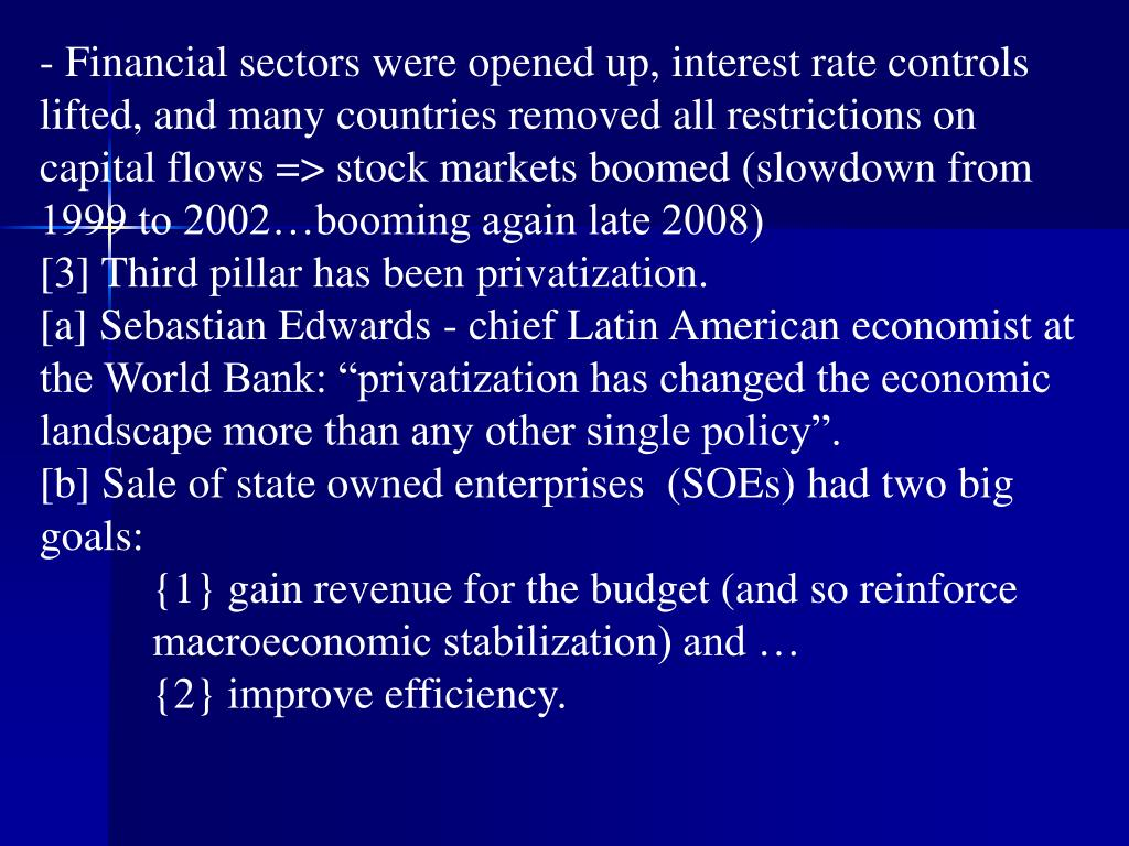 - Financial sectors were opened up, interest rate controls lifted, and many countries removed all restrictions on capital flows => stock markets boomed (slowdown from 1999 to 2002…booming again late 2008)