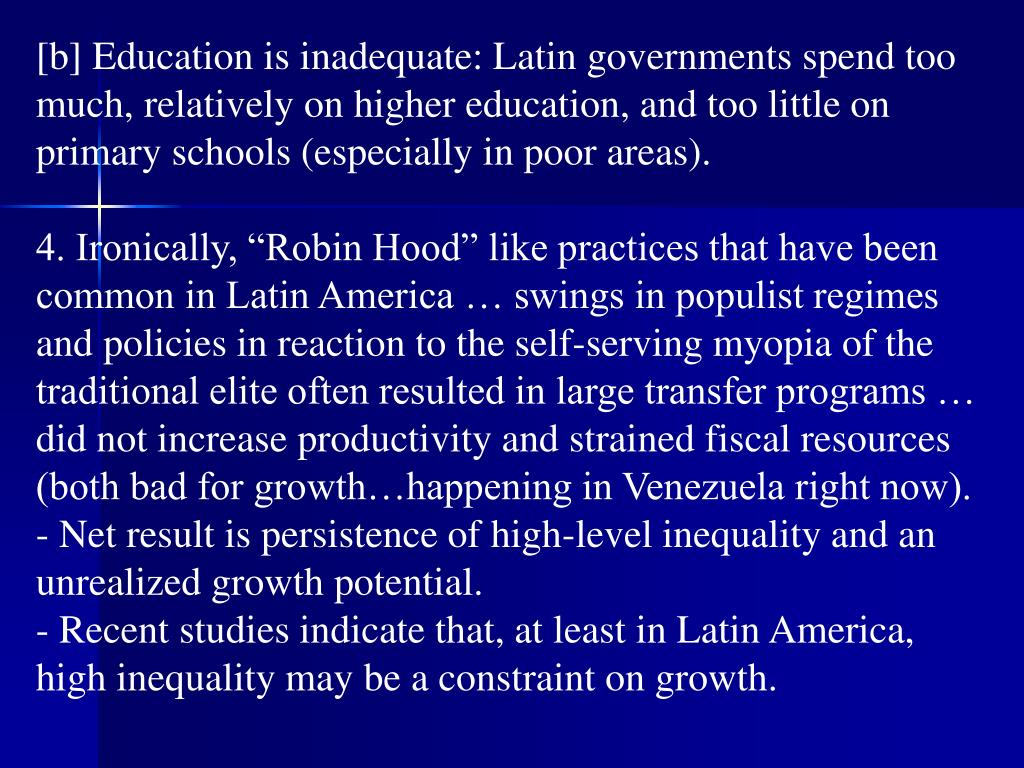 [b] Education is inadequate: Latin governments spend too much, relatively on higher education, and too little on primary schools (especially in poor areas).