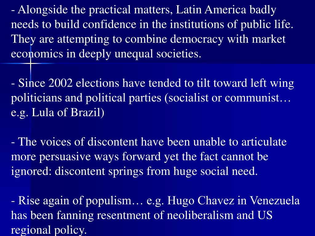 Alongside the practical matters, Latin America badly needs to build confidence in the institutions of public life.  They are attempting to combine democracy with market economics in deeply unequal societies.