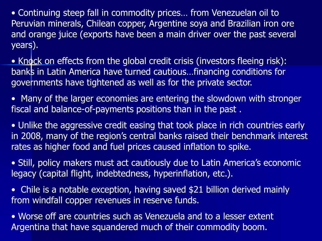 Continuing steep fall in commodity prices… from Venezuelan oil to Peruvian minerals, Chilean copper, Argentine soya and Brazilian iron ore and orange juice (exports have been a main driver over the past several years).