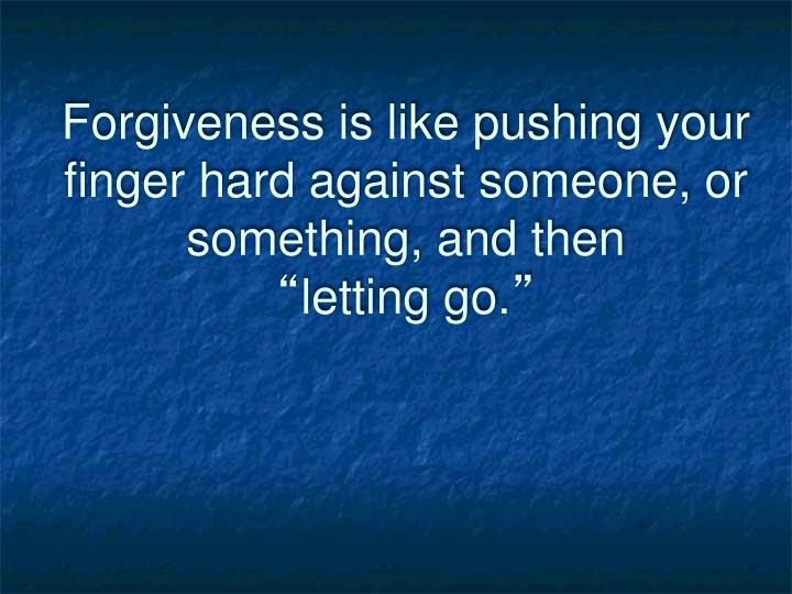 Forgiveness is like pushing your finger hard against someone, or something, and then
