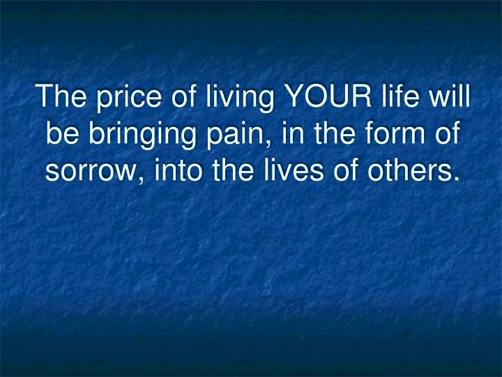 The price of living YOUR life will be bringing pain, in the form of sorrow, into the lives of others.