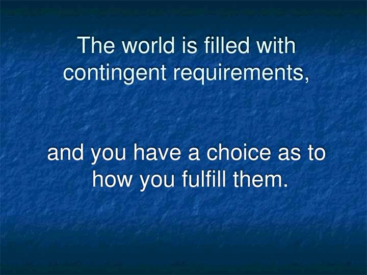 The world is filled with contingent requirements,