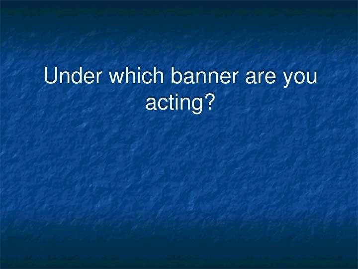 Under which banner are you acting?