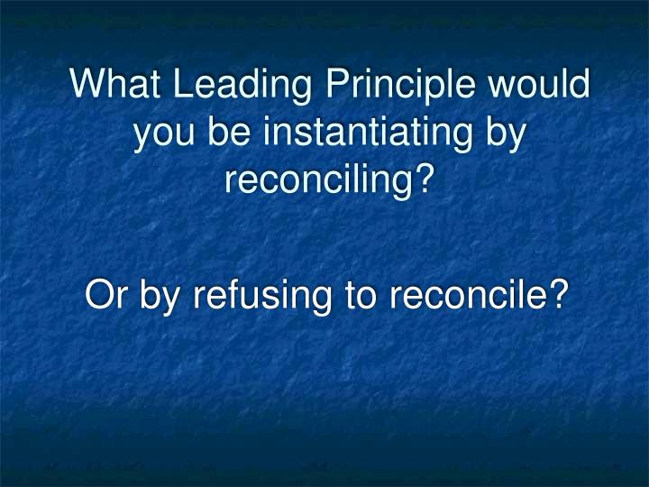 What Leading Principle would you be instantiating by reconciling?