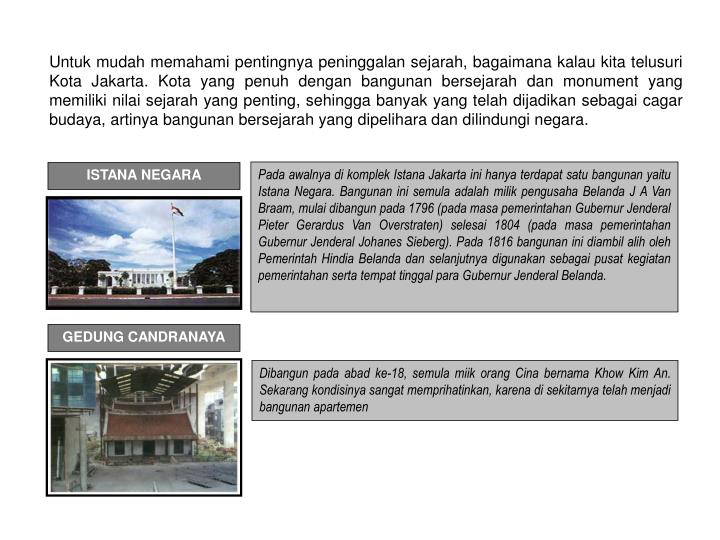 Untuk mudah memahami pentingnya peninggalan sejarah, bagaimana kalau kita telusuri Kota Jakarta. Kota yang penuh dengan bangunan bersejarah dan monument yang memiliki nilai sejarah yang penting, sehingga banyak yang telah dijadikan sebagai cagar budaya, artinya bangunan bersejarah yang dipelihara dan dilindungi negara.