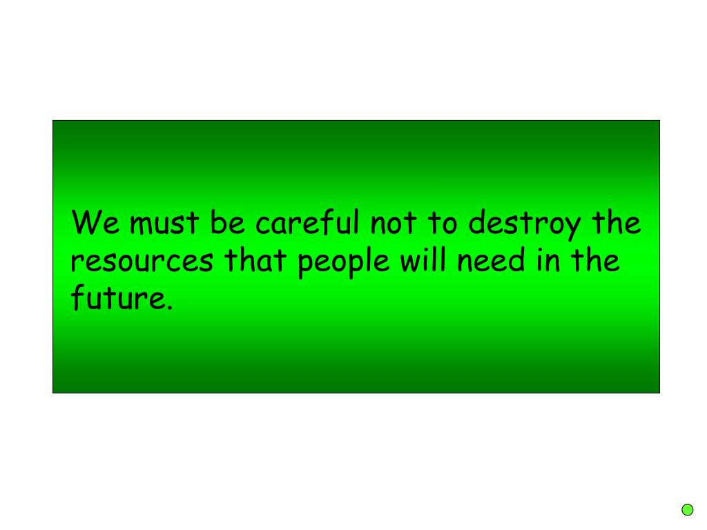 We must be careful not to destroy the resources that people will need in the future.