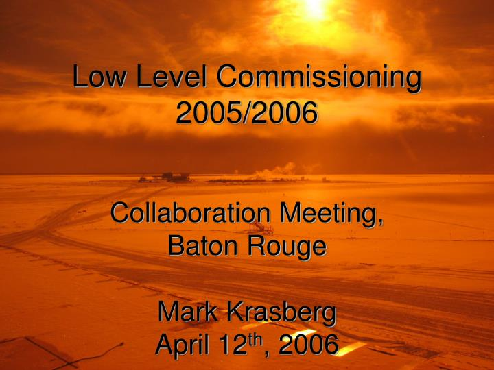 Low level commissioning 2005 2006 collaboration meeting baton rouge mark krasberg april 12 th 2006