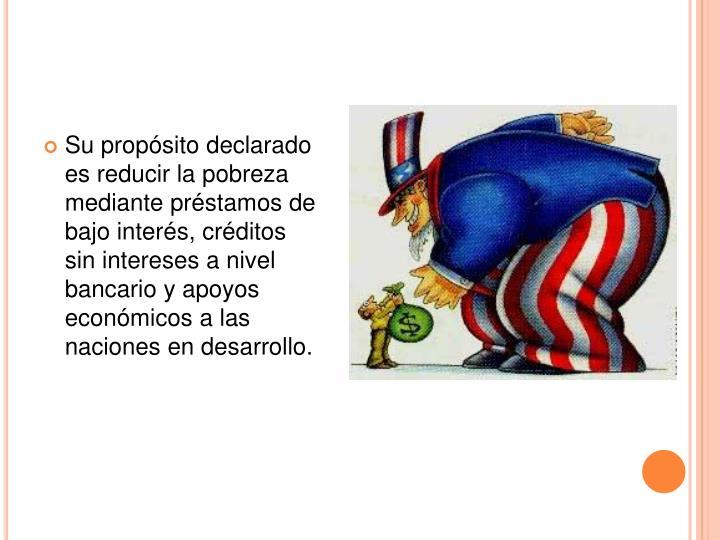 Su propósito declarado es reducir la pobreza mediante préstamos de bajo interés, créditos sin intereses a nivel bancario y apoyos económicos a las naciones en