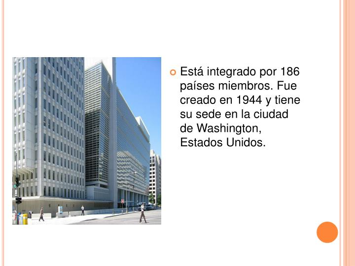 Está integrado por 186 países miembros. Fue creado en 1944 y tiene su sede en la ciudad de Washington, Estados Unidos