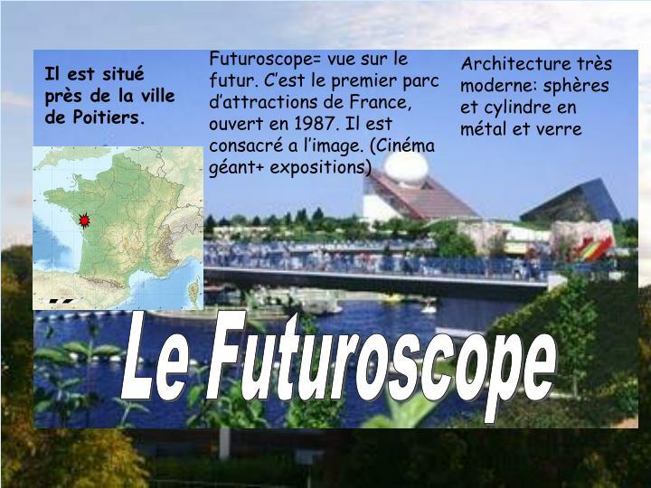 Futuroscope= vue sur le futur. C'est le premier parc d'attractions de France, ouvert en 1987. Il est consacré a l'image. (Cinéma géant+ expositions)
