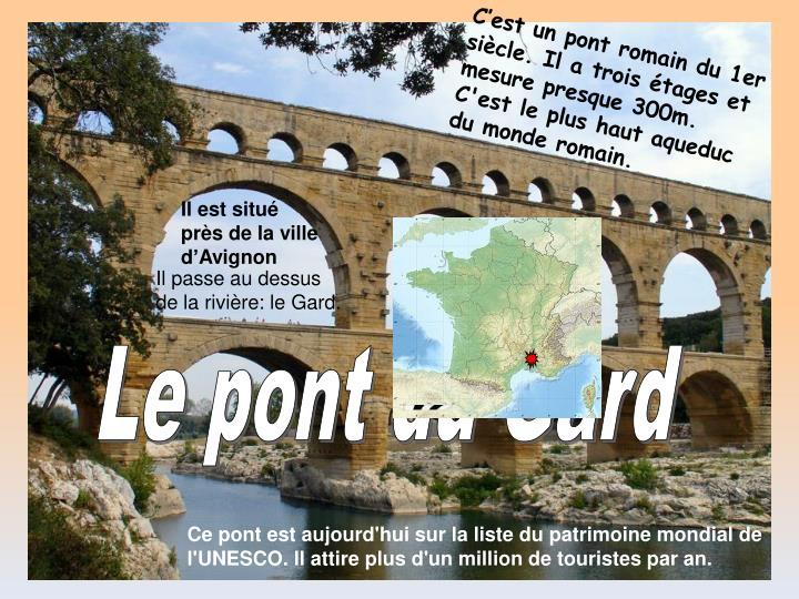 C'est un pont romain du 1er siècle. Il a trois étages et mesure presque 300m.