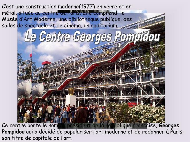 C'est une construction moderne(1977) en verre et en métal, située au centre de Paris. Elle comprend: le Musée d'Art Moderne, une bibliothèque publique, des salles de spectacle et de cinéma, un auditorium.
