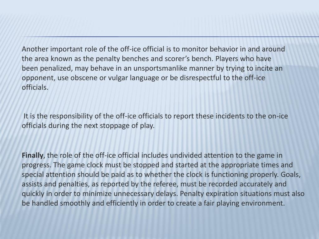 Another important role of the off-ice official is to monitor behavior in and around the area known as the penalty benches and scorer's bench. Players who have been penalized, may behave in an unsportsmanlike manner by trying to incite an opponent, use obscene or vulgar language or be disrespectful to the off-ice officials.
