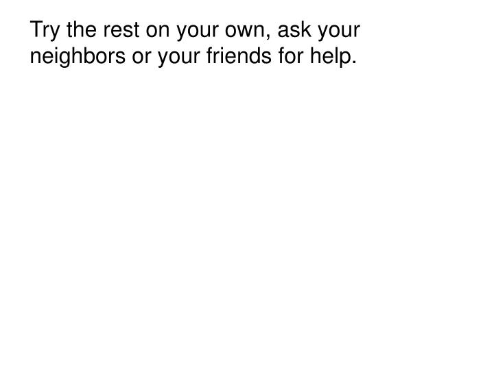Try the rest on your own, ask your neighbors or your friends for help.