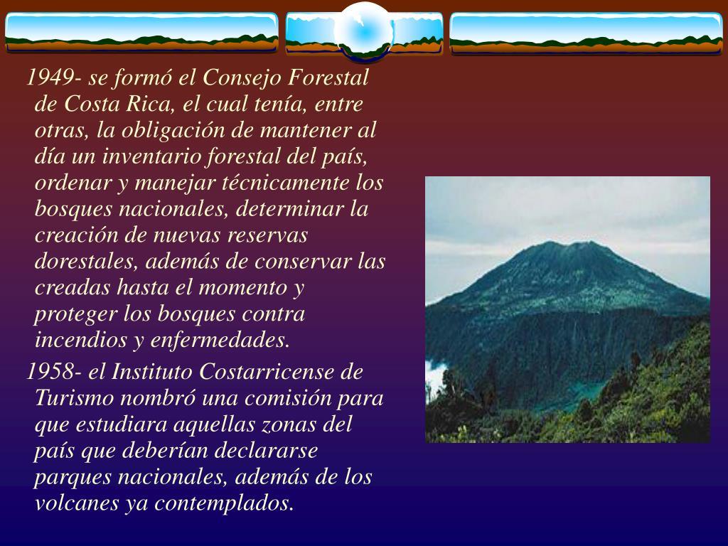 1949- se formó el Consejo Forestal de Costa Rica, el cual tenía, entre otras, la obligación de mantener al día un inventario forestal del país, ordenar y manejar técnicamente los bosques nacionales, determinar la creación de nuevas reservas dorestales, además de conservar las creadas hasta el momento y proteger los bosques contra incendios y enfermedades.