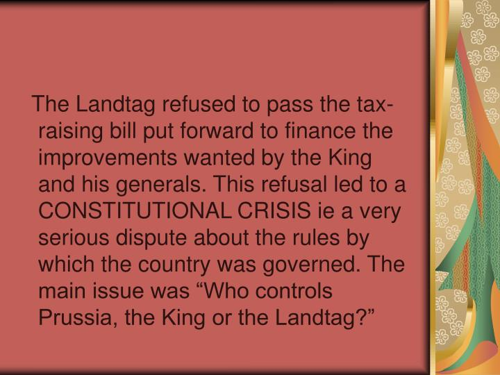 "The Landtag refused to pass the tax-raising bill put forward to finance the improvements wanted by the King and his generals. This refusal led to a CONSTITUTIONAL CRISIS ie a very serious dispute about the rules by which the country was governed. The main issue was ""Who controls Prussia, the King or the Landtag?"""