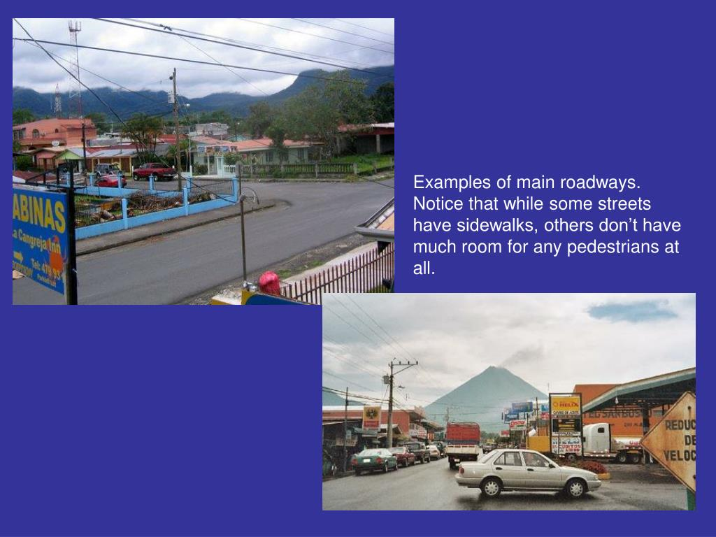 Examples of main roadways.  Notice that while some streets have sidewalks, others don't have much room for any pedestrians at all.