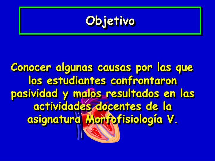 Conocer algunas causas por las que los estudiantes confrontaron pasividad y malos resultados en las actividades docentes de la asignatura Morfofisiología V