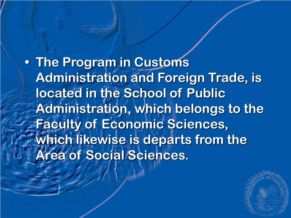 The Program in Customs Administration and Foreign Trade, is located in the School of Public Administration, which belongs to the Faculty of Economic Sciences, which likewise is departs from the Area of Social Sciences.