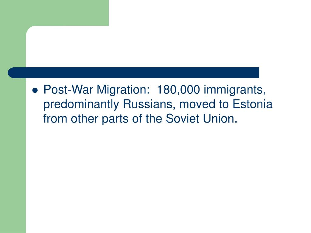 Post-War Migration:  180,000 immigrants, predominantly Russians, moved to Estonia from other parts of the Soviet Union.