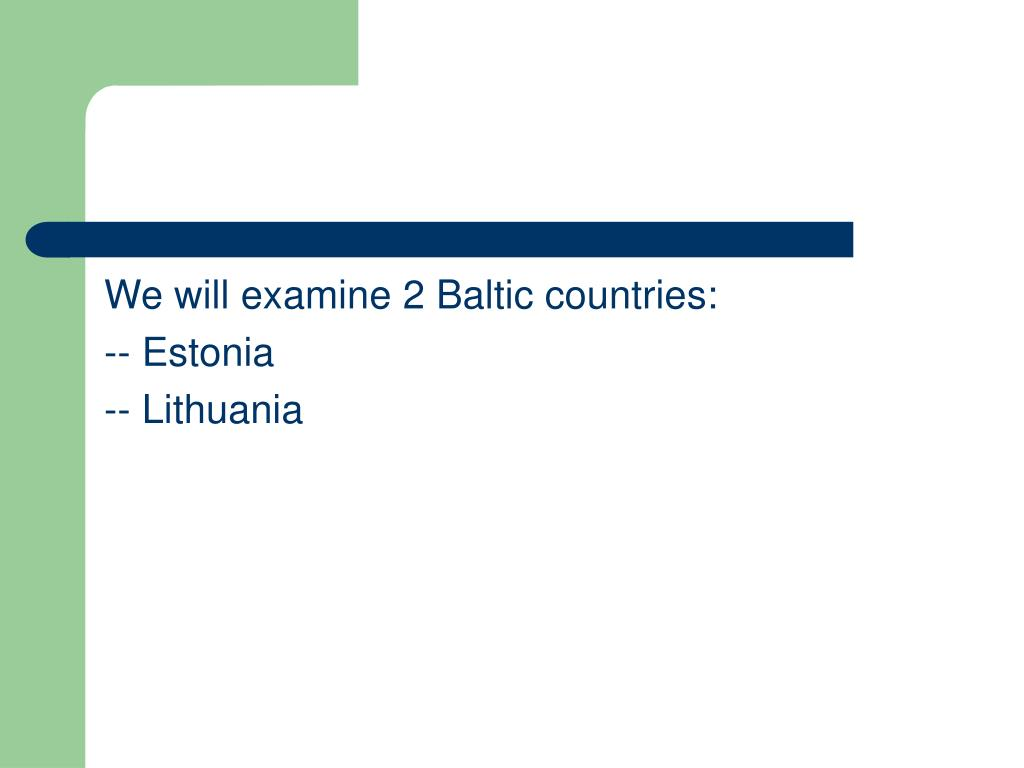 We will examine 2 Baltic countries: