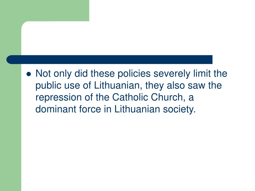 Not only did these policies severely limit the public use of Lithuanian, they also saw the repression of the Catholic Church, a dominant force in Lithuanian society.