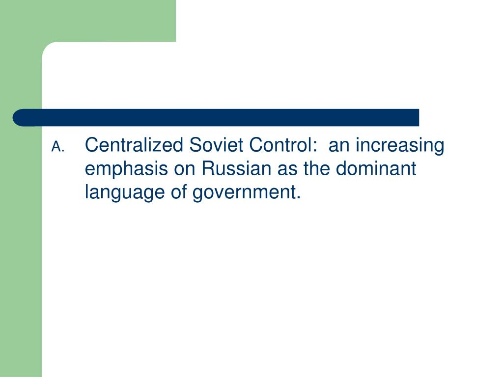 Centralized Soviet Control:  an increasing emphasis on Russian as the dominant language of government.