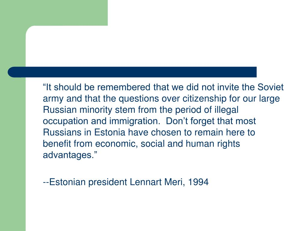"""It should be remembered that we did not invite the Soviet army and that the questions over citizenship for our large Russian minority stem from the period of illegal occupation and immigration.  Don't forget that most Russians in Estonia have chosen to remain here to benefit from economic, social and human rights advantages."""