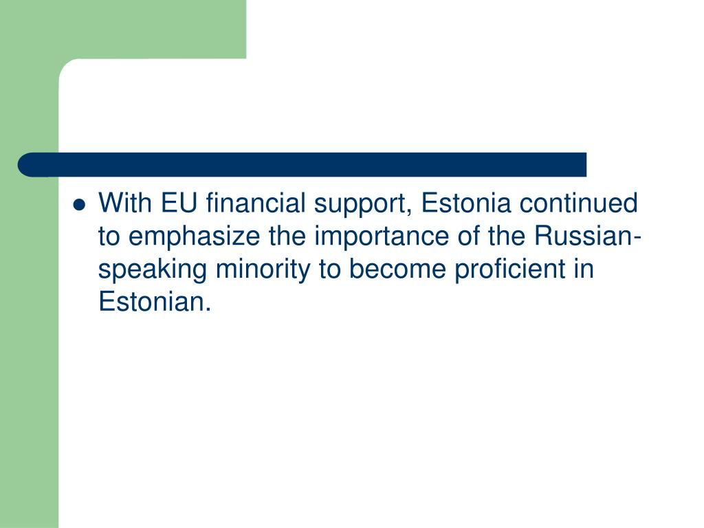 With EU financial support, Estonia continued to emphasize the importance of the Russian-speaking minority to become proficient in Estonian.