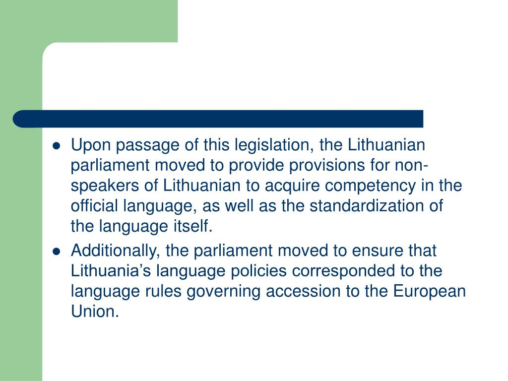 Upon passage of this legislation, the Lithuanian parliament moved to provide provisions for non-speakers of Lithuanian to acquire competency in the official language, as well as the standardization of the language itself.