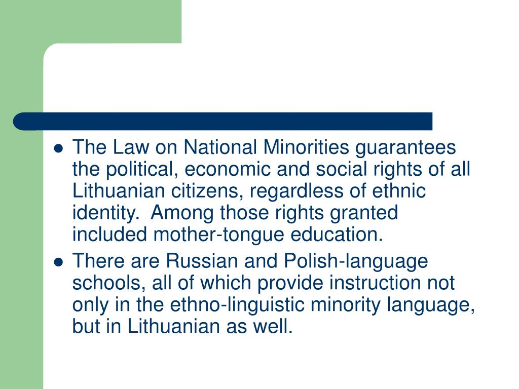 The Law on National Minorities guarantees the political, economic and social rights of all Lithuanian citizens, regardless of ethnic identity.  Among those rights granted included mother-tongue education.