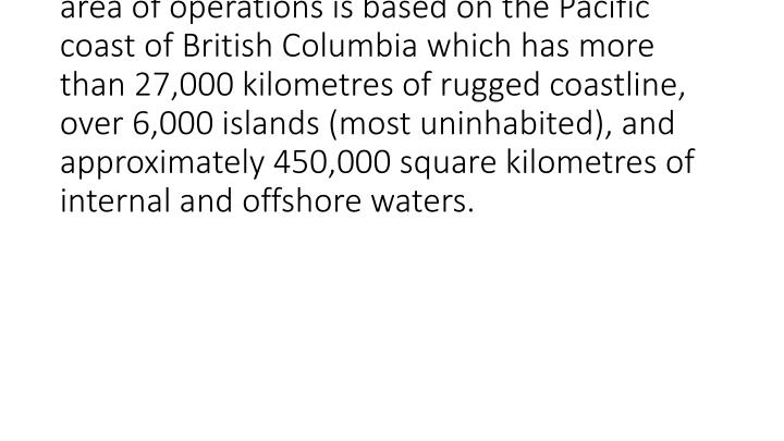 <br /> Royal Canadian Marine Search and Rescue's area of operations is based on the Pacific coast of British Columbia which has more than 27,000 kilometres of rugged coastline, over 6,000 islands (most uninhabited), and approximately 450,000 square kilometres of internal and offshore waters.